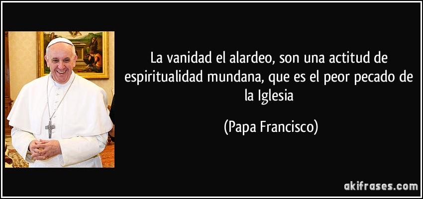 frase-la-vanidad-el-alardeo-son-una-actitud-de-espiritualidad-mundana-que-es-el-peor-pecado-de-la-papa-francisco-151987 (1)